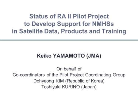 Status of RA II Pilot Project to Develop Support for NMHSs in Satellite Data, Products and Training Keiko YAMAMOTO (JMA) On behalf of Co-coordinators of.