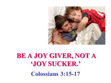BE A JOY GIVER, NOT A 'JOY SUCKER.' Colossians 3:15-17.