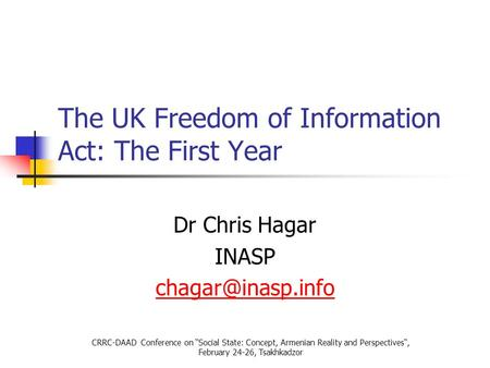 "The UK Freedom of Information Act: The First Year Dr Chris Hagar INASP CRRC-DAAD Conference on ""Social State: Concept, Armenian Reality."