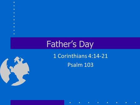 Father's Day 1 Corinthians 4:14-21 Psalm 103. Happy Father's Day.
