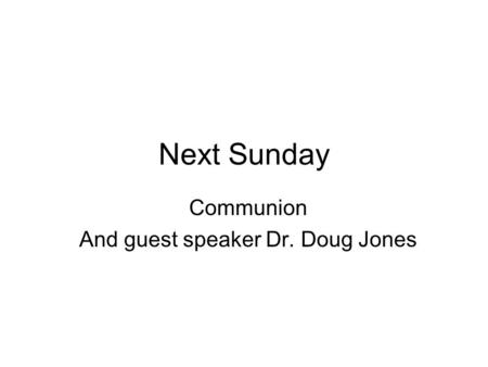 Next Sunday Communion And guest speaker Dr. Doug Jones.