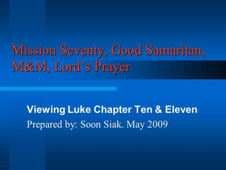 Mission Seventy, Good Samaritan, M&M, Lord's Prayer Viewing Luke Chapter Ten & Eleven Prepared by: Soon Siak. May 2009.