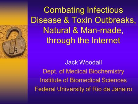 Combating Infectious Disease & Toxin Outbreaks, Natural & Man-made, through the Internet Jack Woodall Dept. of Medical Biochemistry Institute of Biomedical.