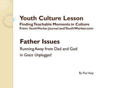 Youth Culture Lesson Finding Teachable Moments in Culture From YouthWorker Journal and YouthWorker.com Father Issues Running Away from Dad and God in Grace.