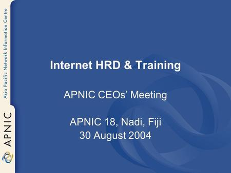 Internet HRD & Training APNIC CEOs' Meeting APNIC 18, Nadi, Fiji 30 August 2004.