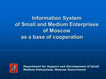Information System of Small and Medium Enterprises of Moscow as a base of cooperation Department for Support and Development of Small Medium Enterprises,