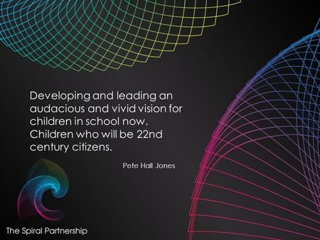 Developing and leading an audacious and vivid vision for children in school now. Children who will be 22nd century citizens. Pete Hall Jones.