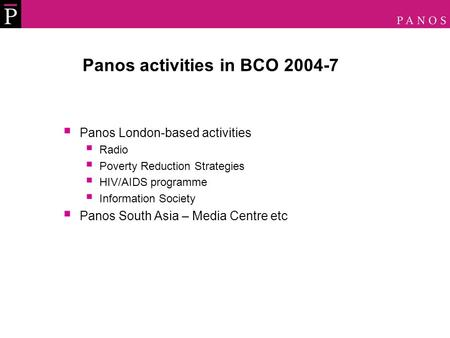 Panos activities in BCO 2004-7  Panos London-based activities  Radio  Poverty Reduction Strategies  HIV/AIDS programme  Information Society  Panos.
