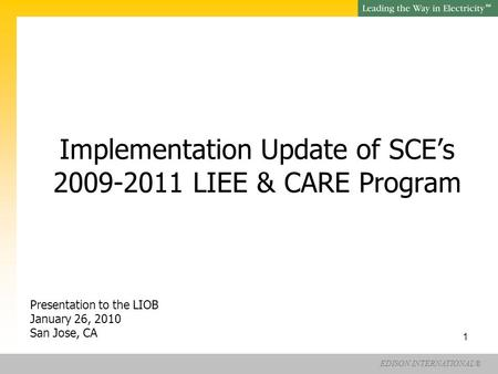 EDISON INTERNATIONAL® SM 1 Implementation Update of SCE's 2009-2011 LIEE & CARE Program Presentation to the LIOB January 26, 2010 San Jose, CA.