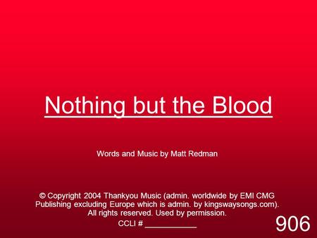 Nothing but the Blood Words and Music by Matt Redman © Copyright 2004 Thankyou Music (admin. worldwide by EMI CMG Publishing excluding Europe which is.