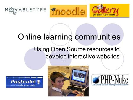 Online learning communities Using Open Source resources to develop interactive websites.
