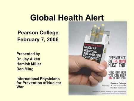 Global Health Alert Pearson College February 7, 2006 Presented by Dr. Jay Aiken Hamish Millar Dan Ming International Physicians for Prevention of Nuclear.