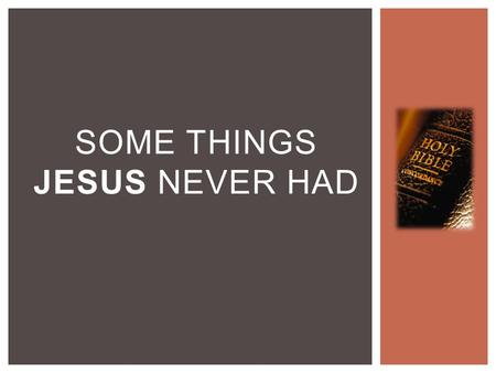 SOME THINGS JESUS NEVER HAD.  Jesus never had an earthly home  Matthew 14:23  Matthew 8:20 SOME THINGS JESUS NEVER HAD.