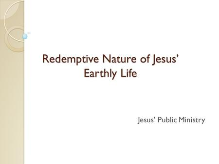Redemptive Nature of Jesus' Earthly Life Jesus' Public Ministry.