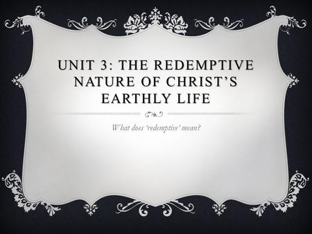 UNIT 3: THE REDEMPTIVE NATURE OF CHRIST'S EARTHLY LIFE What does 'redemptive' mean?
