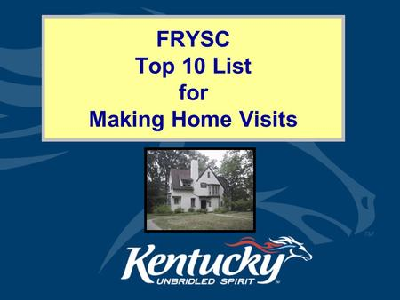 FRYSC Top 10 List for Making Home Visits. Cabinet for Health and Family Services Why Make Home Visits? Families in Training (KRS 156.497 Section 3C) Welcome.
