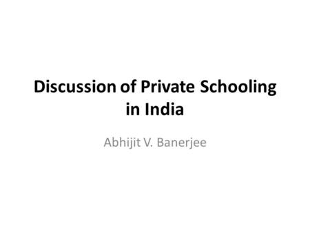 Discussion of Private Schooling in India Abhijit V. Banerjee.