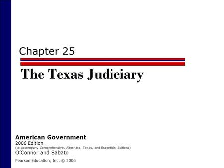 Chapter 25 The Texas Judiciary Pearson Education, Inc. © 2006 American Government 2006 Edition (to accompany Comprehensive, Alternate, Texas, and Essentials.