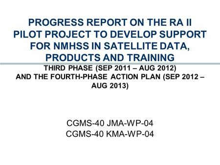 PROGRESS REPORT ON THE RA II PILOT PROJECT TO DEVELOP SUPPORT FOR NMHSS IN SATELLITE DATA, PRODUCTS AND TRAINING THIRD PHASE (SEP 2011 – AUG 2012) AND.