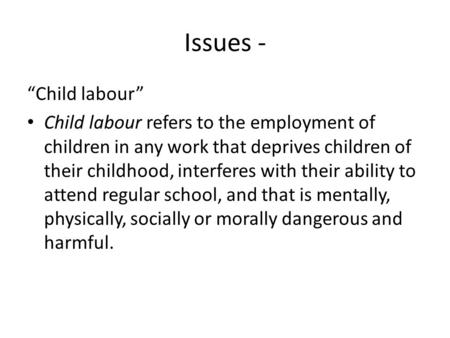 "Issues - ""Child labour"" Child labour refers to the employment of children in any work that deprives children of their childhood, interferes with their."