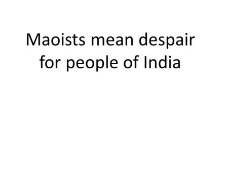 Maoists mean despair for people of India. P. Chidambaram, the current Union minister of Home Affairs, and founder of Project Green Hunt demonstrates the.
