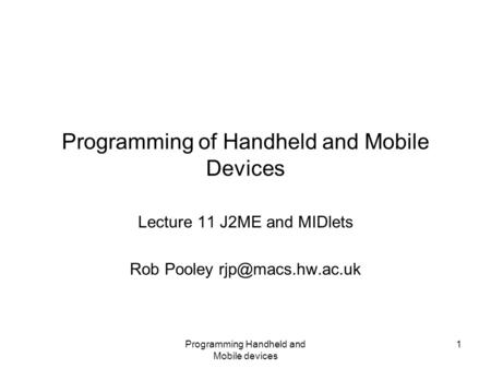 Programming Handheld and Mobile devices 1 Programming of Handheld and Mobile Devices Lecture 11 J2ME and MIDlets Rob Pooley