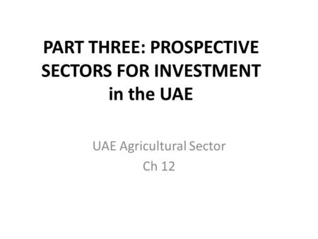 PART THREE: PROSPECTIVE SECTORS FOR INVESTMENT in the UAE UAE Agricultural Sector Ch 12.