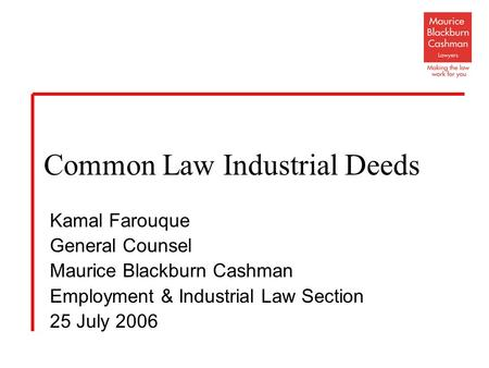 Kamal Farouque General Counsel Maurice Blackburn Cashman Employment & Industrial Law Section 25 July 2006 Common Law Industrial Deeds.