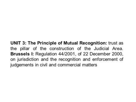 UNIT 3: The Principle of Mutual Recognition: trust as the pillar of the construction of the Judicial Area. Brussels I: Regulation 44/2001, of 22 December.