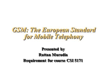 GSM: The European Standard for Mobile Telephony Presented by Rattan Muradia Requirement for course CSI 5171 Presented by Rattan Muradia Requirement for.