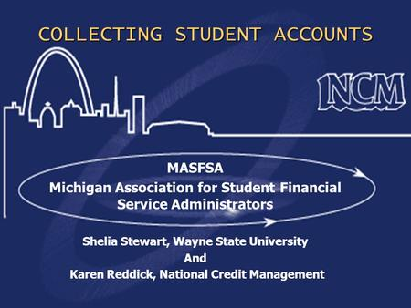 1 COLLECTING STUDENT ACCOUNTS MASFSA Michigan Association for Student Financial Service Administrators Shelia Stewart, Wayne State University And Karen.