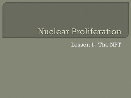 Lesson 1– The NPT.  Students will differentiate between nuclear, biological, and chemical weapons.  Students will explain the history and purpose of.