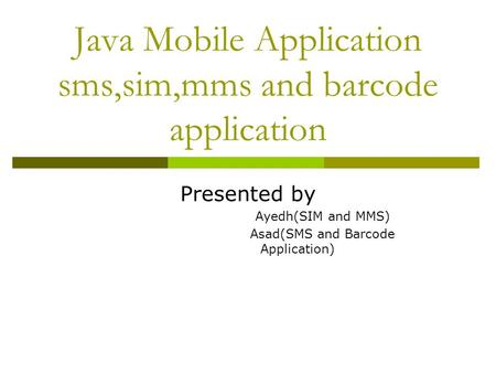 Java Mobile Application sms,sim,mms and barcode application Presented by Ayedh(SIM and MMS) Asad(SMS and Barcode Application)