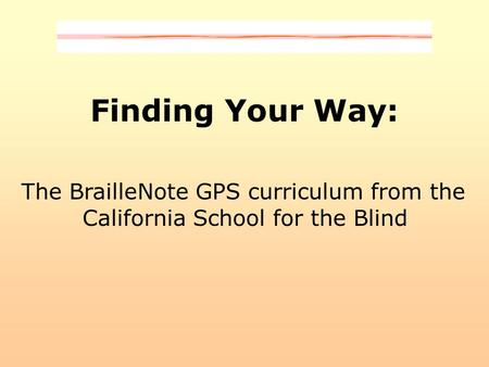 Finding Your Way: The BrailleNote GPS curriculum from the California School for the Blind.