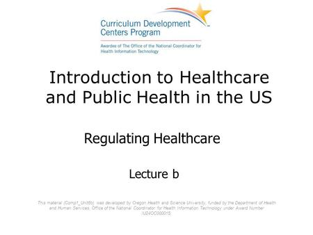 Introduction to Healthcare and Public Health in the US Lecture b Regulating Healthcare This material (Comp1_Unit6b) was developed by Oregon Health and.