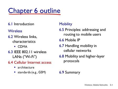 "Wireless, Mobile Networks6-1 Chapter 6 outline 6.1 Introduction Wireless 6.2 Wireless links, characteristics  CDMA 6.3 IEEE 802.11 wireless LANs (""Wi-Fi"")"