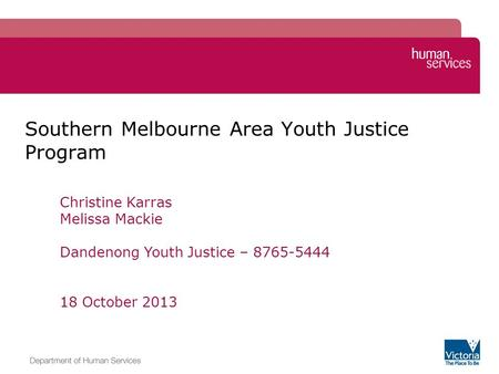 Southern Melbourne Area Youth Justice Program Christine Karras Melissa Mackie Dandenong Youth Justice – 8765-5444 18 October 2013.