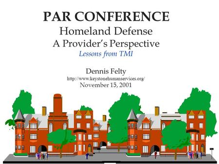 PAR CONFERENCE Homeland Defense A Provider's Perspective Lessons from TMI Dennis Felty  November 15, 2001.