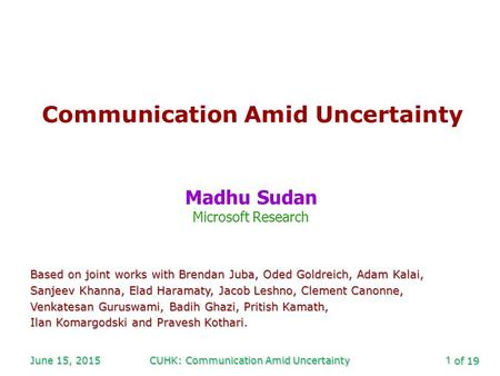 Of 19 June 15, 2015CUHK: Communication Amid Uncertainty1 Communication Amid Uncertainty Madhu Sudan Microsoft Research Based on joint works with Brendan.