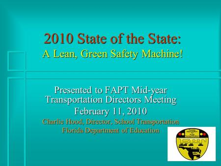 2010 State of the State: A Lean, Green Safety Machine! Presented to FAPT Mid-year Transportation Directors Meeting February 11, 2010 Charlie Hood, Director,
