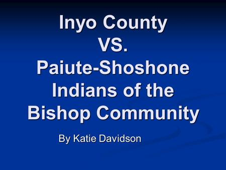 Inyo County VS. Paiute-Shoshone Indians of the Bishop Community By Katie Davidson.