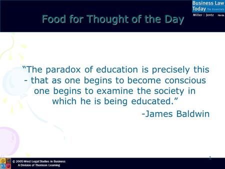 "© 2005 West Legal Studies in Business A Division of Thomson Learning 1 Food for Thought of the Day ""The paradox of education is precisely this - that as."