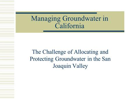 Managing Groundwater in California The Challenge of Allocating and Protecting Groundwater in the San Joaquin Valley.