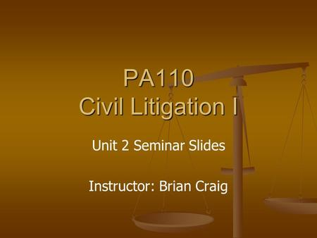 PA110 Civil Litigation I Unit 2 Seminar Slides Instructor: Brian Craig.