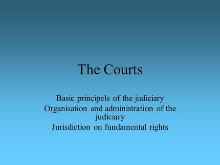 The Courts Basic principels of the judiciary Organisation and administration of the judiciary Jurisdiction on fundamental rights.