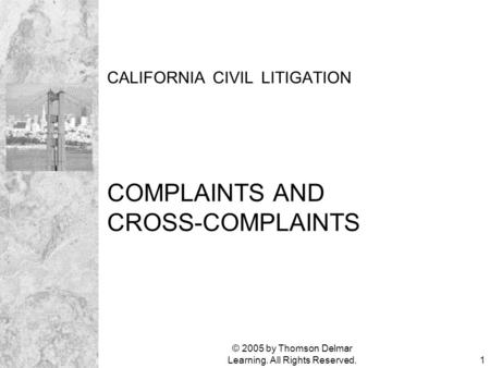 © 2005 by Thomson Delmar Learning. All Rights Reserved.1 CALIFORNIA CIVIL LITIGATION COMPLAINTS AND CROSS-COMPLAINTS.