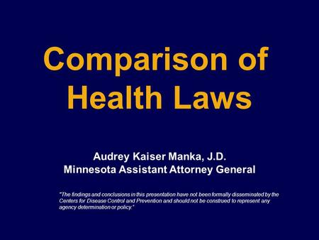 Comparison of Health Laws Audrey Kaiser Manka, J.D. Minnesota Assistant Attorney General The findings and conclusions in this presentation have not been.