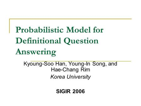 Probabilistic Model for Definitional Question Answering Kyoung-Soo Han, Young-In Song, and Hae-Chang Rim Korea University SIGIR 2006.