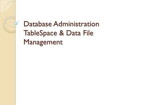 Database Administration TableSpace & Data File Management.