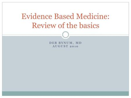 DEB BYNUM, MD AUGUST 2010 Evidence Based Medicine: Review of the basics.